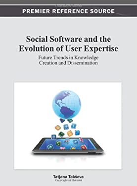 Social Software and the Evolution of User Expertise: Future Trends in Knowledge Creation and Dissemination 9781466621787