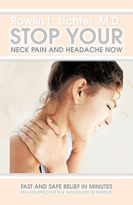 Stop Your Neck Pain and Headache Now: Fast and Safe Relief in Minutes Proven Effective for Thousands of Patients 9781462045785