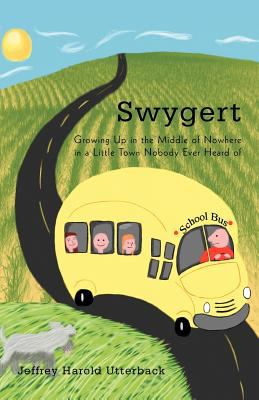 Swygert: Growing Up in the Middle of Nowhere in a Little Town Nobody Ever Heard of 9781462054558