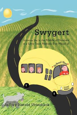 Swygert: Growing Up in the Middle of Nowhere in a Little Town Nobody Ever Heard of 9781462054565