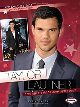 Taylor Lautner: Twilight's Fearless Werewolf 9781467707459