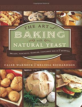 The Art of Baking with Natural Yeast: Breads, Pancakes, Waffles, Cinnamon Rolls and Muffins 9781462110483