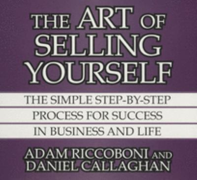 The Art of Selling Yourself: The Simple Step-By-Step Process for Success in Business and Life 9781469000558