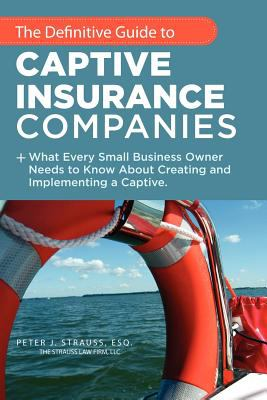 The Definitive Guide to Captive Insurance Companies: What Every Small Business Owner Needs to Know about Creating and Implementing a Captive 9781467038669