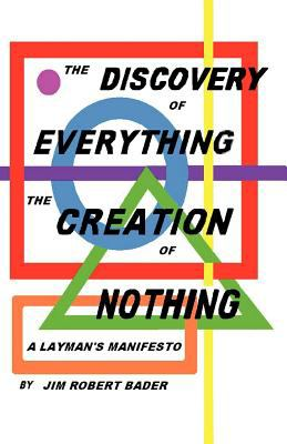 The Discovery of Everything, the Creation of Nothing: A Layman's Manifesto 9781462038909
