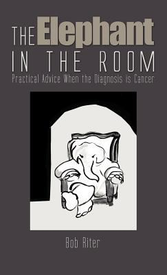 The Elephant in the Room: Practical Advice When the Diagnosis Is Cancer 9781462046591