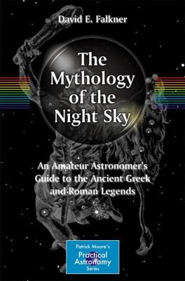 The Mythology of the Night Sky: An Amateur Astronomer's Guide to the Ancient Greek and Roman Legends 9781461401360