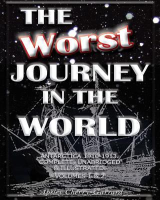 The Worst Journey in the World, Antarctica 1910-1913. Complete, Unabridged & Illustrated. Volumes 1 & 2. 9781461002369