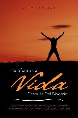 Transforma Tu Vida Despu S del Divorcio: Apoyo Para Las Personas Que Han Vivido El Divorcio y Quieren Transformar Su Vida y Encontrar La Felicidad del 9781463331870