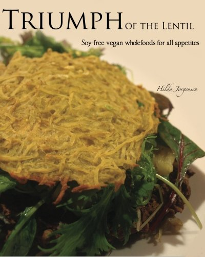 Triumph of the Lentil: Soy-Free Vegan Wholefoods for All Appetites 9781463506438