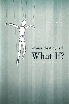 Where Destiny Led: What If?: Life's Master Control
