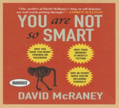 You Are Not So Smart: Why You Have Too Many Friends on Facebook, Why Your Memory Is Mostly Fiction, and 46 Other Ways You're Deluding Yourse 9781469000732
