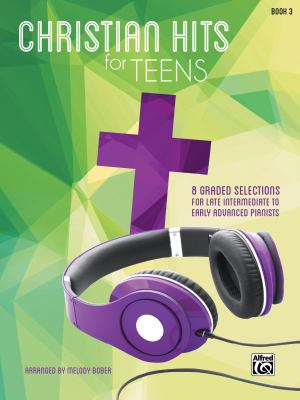Christian Hits for Teens, Bk 3: 8 Graded Selections for Late Intermediate to Early Advanced Pianists