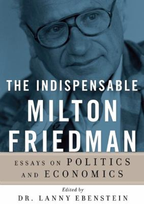 The Indispensable Milton Friedman: Essays on Politics and Economics 9781470826703