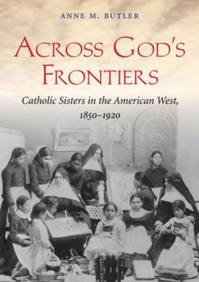 Across God's Frontiers: Catholic Sisters in the American West, 18501920 9781470826857
