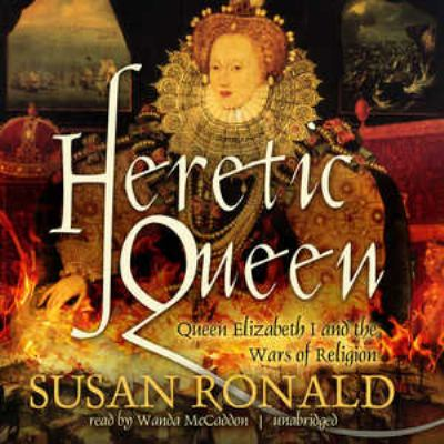 Heretic Queen: Queen Elizabeth I and the Wars of Religion 9781470829018
