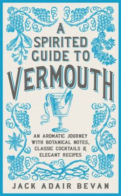 A Spirited Guide to Vermouth: An Aromatic Journey with Botanical Notes, Classic Cocktails and Elegant Recipes