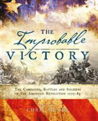 The Improbable Victory: The Campaigns, Battles and Soldiers of the American Revolution, 177583: In Association with The American Revolution Museum at