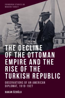 The Decline of the Ottoman Empire and The Rise of the Turkish Republic: Observations of an American Diplomat, 1919-1927
