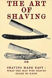 The Art of Shaving: Shaving Made Easy - What the man who shaves ought to know. 22507654