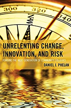 Unrelenting Change, Innovation, and Risk: Forging the Next Generation of Community Colleges (The Futures Series on Community Colleges)