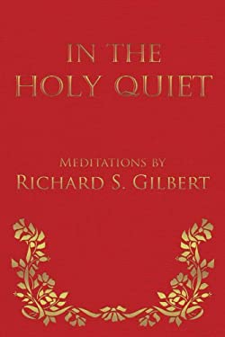 In the Holy Quiet: Meditations by Richard S. Gilbert 9781475906554