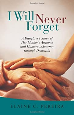 I Will Never Forget: A Daughter's Story of Her Mother's Arduous and Humorous Journey Through Dementia 9781475906905