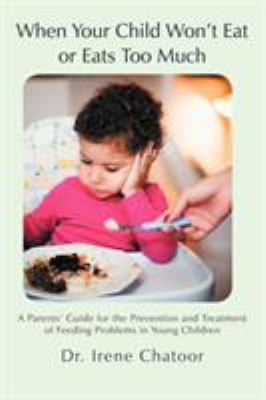 When Your Child Won't Eat or Eats Too Much: A Parents' Guide for the Prevention and Treatment of Feeding Problems in Young Children 9781475912456