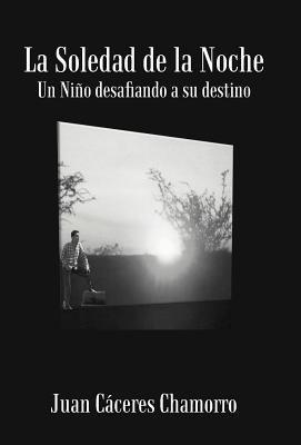 La Soledad de La Noche: Un Ni O Desafiando a Su Destino 9781475914290