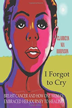 I Forgot to Cry: Breast Cancer and How One Woman Embraced Her Journey to Healing 9781475919370