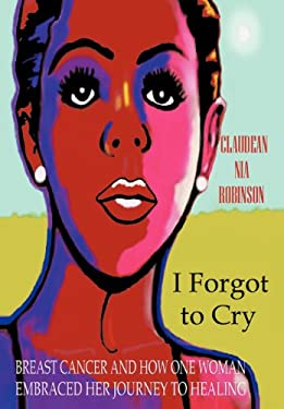 I Forgot to Cry: Breast Cancer and How One Woman Embraced Her Journey to Healing 9781475919387
