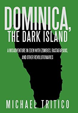 Dominica, the Dark Island: A Misadventure in Eden with Zombies, Rastafarians, and Other Revolutionaries 9781475924244
