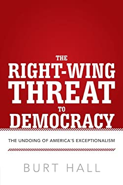 The Right-Wing Threat to Democracy: The Undoing of America's Exceptionalism 9781475926965
