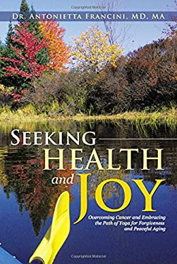Seeking Health and Joy: Overcoming Cancer and Embracing the Path of Yoga for Forgiveness and Peaceful Aging 9781475927092