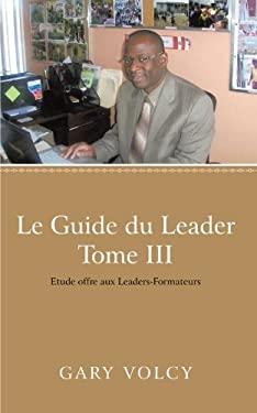 Le Guide Du Leader Tome III: Etude Offre Aux Leaders-Formateurs 9781475929959