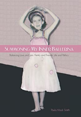 Summoning My Inner Ballerina: Balancing Love and Loss, Family and Friends, Life and Politics 9781475949711