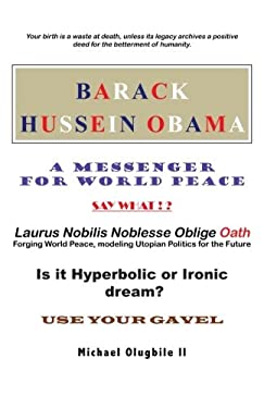 BARACK HUSSEIN OBAMA - A Messenger for World Peace: Laurus Nobilis Noblesse Oblige Oath -Forging World Peace, Modeling Utopian Politics for the Future