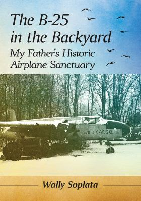 The B-25 in the Backyard: My Father's Historic Airplane Sanctuary