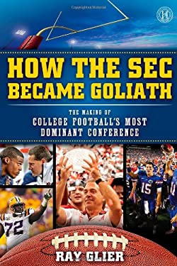 How the SEC Became Goliath: The Making of College Football's Most Dominant Conference 9781476703237
