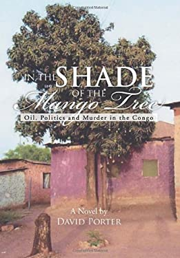 In the Shade of the Mango Tree: Oil, Politics and Murder in the Congo 9781477108567