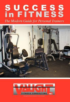 Success in Fitness: The Modern Guide for Personal Trainers 9781477123980