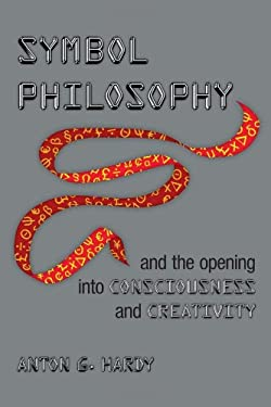 Symbol Philosophy and the Opening Into Consciousness and Creativity: And the Opening Into Consciousness and Creativity 9781477130667