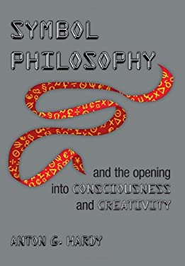 Symbol Philosophy and the Opening Into Consciousness and Creativity: And the Opening Into Consciousness and Creativity 9781477130674