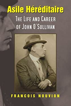 Asile Hereditaire: The Life and Career of John O'sullivan 9781477151235
