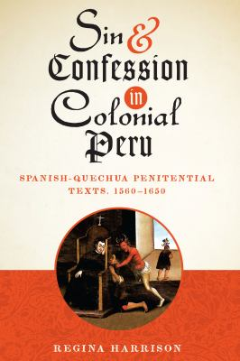 Sin and Confession in Colonial Peru: Spanish-Quechua Penitential Texts, 1560-1650 (Joe R. and Teresa Lozano Long Series in Latin American and Latino A