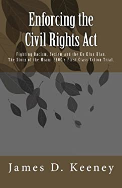 Enforcing the Civil Rights Act: Fighting Racism, Sexism and the Ku Klux Klan.  The Story of the Miami EEOC's First Class Action Trial . 9781477498903