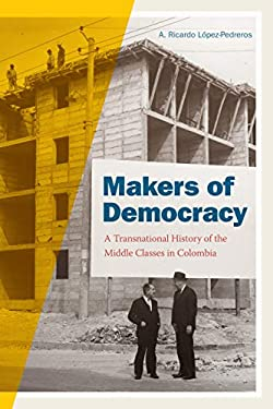 Makers of Democracy: A Transnational History of the Middle Classes in Colombia (Radical Perspectives)