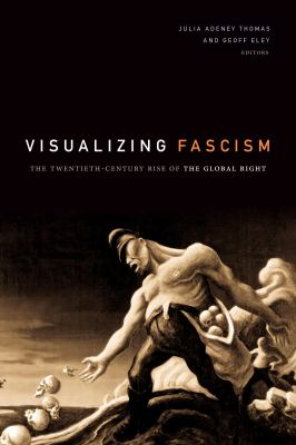 Visualizing Fascism: The Twentieth-Century Rise of the Global Right