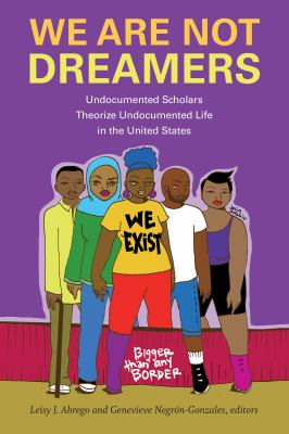We Are Not Dreamers: Undocumented Scholars Theorize Undocumented Life in the United States