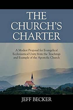 The Church's Charter: A Modest Proposal for Evangelical Ecclesiastical Unity from the Teachings and Example of the Apostolic Church